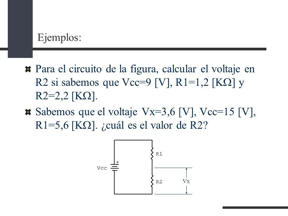 Ejemplos: Para el circuito de la figura, calcular el voltaje en R2 si sabemos que Vcc=9 [V], R1=1,2 [K] y R2=2,2 [K].
